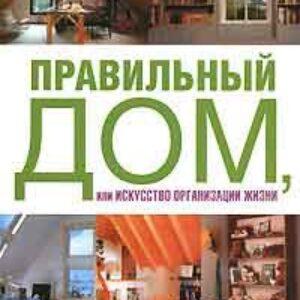 Правильный дом, или Искусство организации жизни