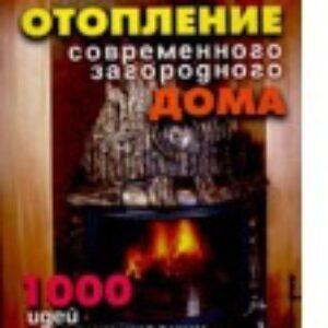 Отопление современного загородного дома. 1000 идей и практических советов