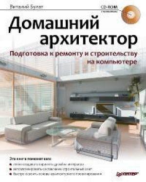 Домашний архитектор. Подготовка к ремонту и строительству на компьютере (+CD)