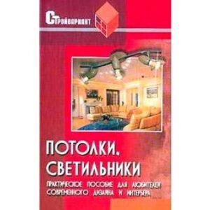 Потолки, светильники. Практическое пособие для любителей современного дизайна